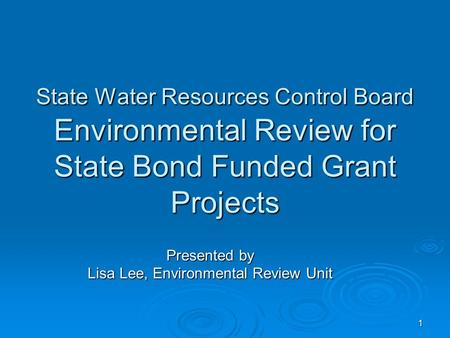 1 State Water Resources Control Board Environmental Review for State Bond Funded Grant Projects Presented by Lisa Lee, Environmental Review Unit.