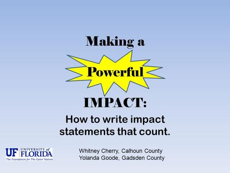 Making a Powerful IMPACT: How to write impact statements that count. Whitney Cherry, Calhoun County Yolanda Goode, Gadsden County.