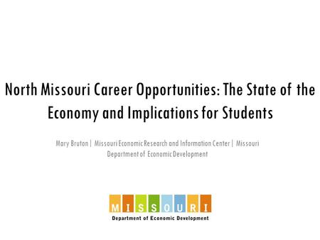 North Missouri Career Opportunities: The State of the Economy and Implications for Students Mary Bruton| Missouri Economic Research and Information Center|