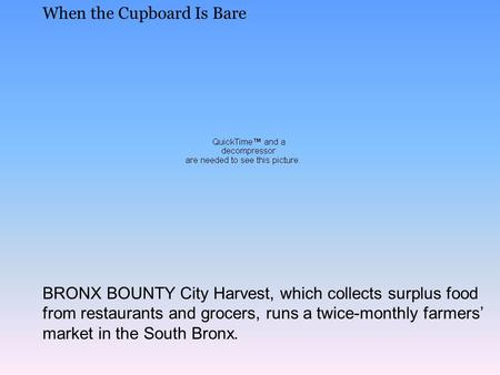 When the Cupboard Is Bare BRONX BOUNTY City Harvest, which collects surplus food from restaurants and grocers, runs a twice-monthly farmers' market in.