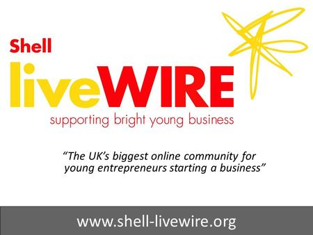 """The UK's biggest online community for young entrepreneurs starting a business"" www.shell-livewire.org."