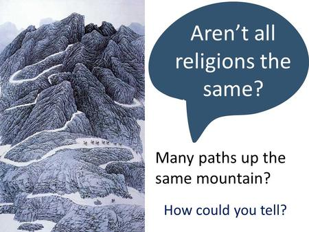 Aren't all religions the same? Many paths up the same mountain? How could you tell?