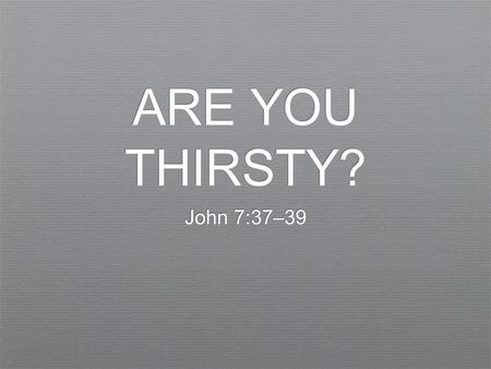 ARE YOU THIRSTY? John 7:37–39. ✦ And the Word became flesh and dwelt among us, and we have seen his glory, glory as of the only Son from the Father, full.