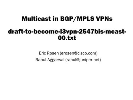 Copyright © 2004 Juniper Networks, Inc. Proprietary and Confidentialwww.juniper.net 1 Multicast in BGP/MPLS VPNs draft-to-become-l3vpn-2547bis-mcast- 00.txt.