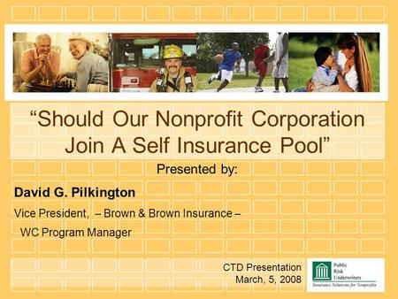 """Should Our Nonprofit Corporation Join A Self Insurance Pool"" Presented by: David G. Pilkington Vice President, – Brown & Brown Insurance – WC Program."
