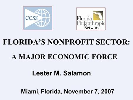 FLORIDA'S NONPROFIT SECTOR: A MAJOR ECONOMIC FORCE Lester M. Salamon Miami, Florida, November 7, 2007.