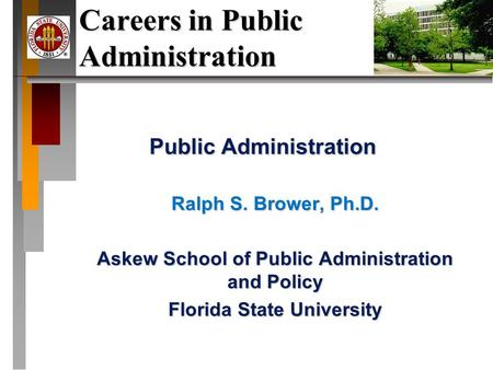 Careers in Public Administration Public Administration Ralph S. Brower, Ph.D. Askew School of Public Administration and Policy Florida State University.