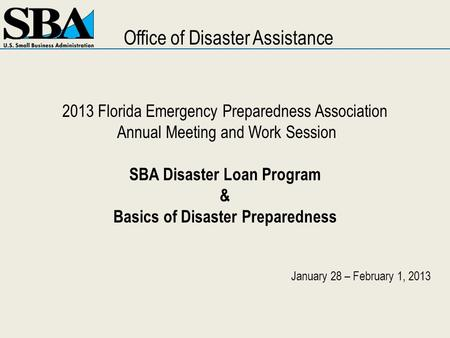 2013 Florida Emergency Preparedness Association Annual Meeting and Work Session SBA Disaster Loan Program & Basics of Disaster Preparedness January 28.