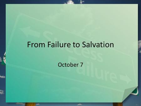 From Failure to Salvation October 7. Think About It … Failure is not a pleasant subject … but all of us have experienced it in one way or another. What.