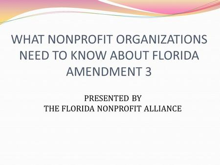 WHAT NONPROFIT ORGANIZATIONS NEED TO KNOW ABOUT FLORIDA AMENDMENT 3 PRESENTED BY THE FLORIDA NONPROFIT ALLIANCE.