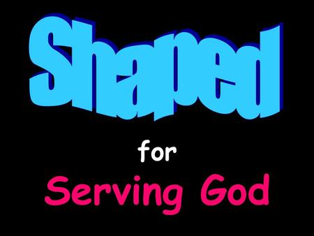 "For Serving God. Shaped For Serving God ""We are God's workmanship, created in Christ Jesus to do good works, which God prepared in advance for us to do."""