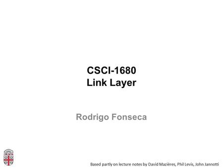 CSCI-1680 Link Layer Based partly on lecture notes by David Mazières, Phil Levis, John Jannotti Rodrigo Fonseca.
