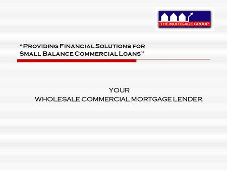 """Providing Financial Solutions for Small Balance Commercial Loans"" YOUR WHOLESALE COMMERCIAL MORTGAGE LENDER."