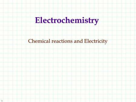 1 Electrochemistry Chemical reactions and Electricity.