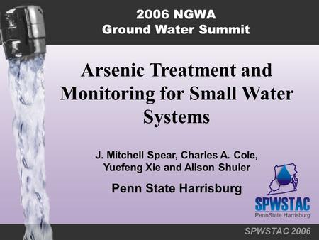 SPWSTAC 2006 Arsenic Treatment and Monitoring for Small Water Systems 2006 NGWA Ground Water Summit J. Mitchell Spear, Charles A. Cole, Yuefeng Xie and.