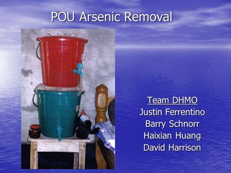 POU Arsenic Removal Team DHMO Justin Ferrentino Barry Schnorr Haixian Huang David Harrison.