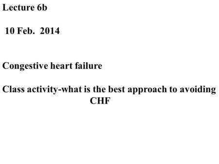 Lecture 6b 10 Feb. 2014 Congestive heart failure Class activity-what is the best approach to avoiding CHF.