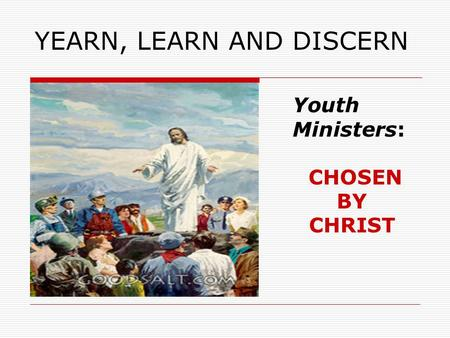 YEARN, LEARN AND DISCERN Youth Ministers: CHOSEN BY CHRIST.
