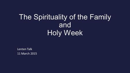 The Spirituality of the Family and Holy Week Lenten Talk 11 March 2015.