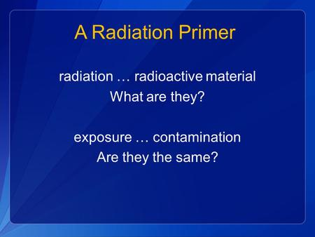A Radiation Primer radiation … radioactive material What are they? exposure … contamination Are they the same?