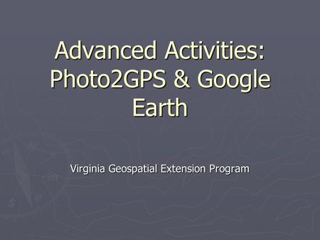 Advanced Activities: Photo2GPS & Google Earth Virginia Geospatial Extension Program.