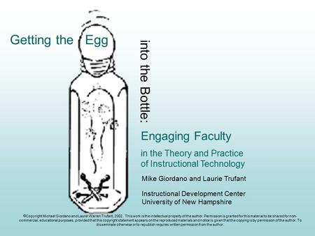 Engaging Faculty in the Theory and Practice of Instructional Technology Getting the Egg into the Bottle: Mike Giordano and Laurie Trufant Instructional.