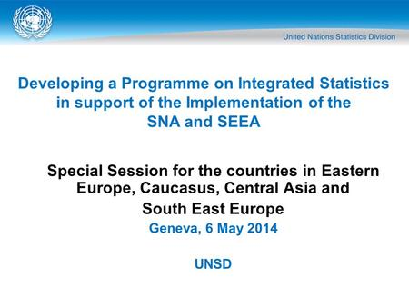 Special Session for the countries in Eastern Europe, Caucasus, Central Asia and South East Europe Geneva, 6 May 2014 UNSD Developing a Programme on Integrated.
