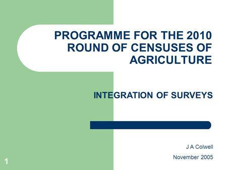 1 PROGRAMME FOR THE 2010 ROUND OF CENSUSES OF AGRICULTURE J A Colwell November 2005 INTEGRATION OF SURVEYS.