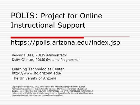 POLIS: Project for Online Instructional Support https://polis.arizona.edu/index.jsp Veronica Diaz, POLIS Administrator Duffy Gillman, POLIS Systems Programmer.