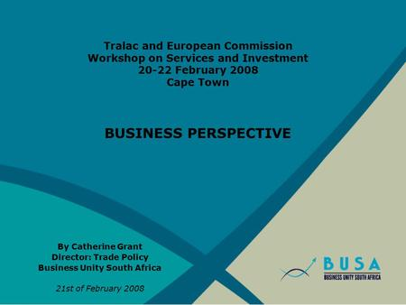 Tralac and European Commission Workshop on Services and Investment 20-22 February 2008 Cape Town BUSINESS PERSPECTIVE By Catherine Grant Director: Trade.