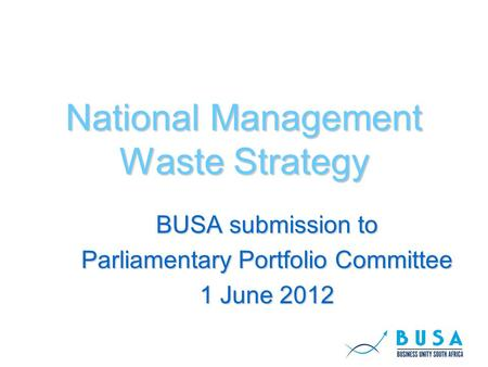 National Management Waste Strategy BUSA submission to Parliamentary Portfolio Committee 1 June 2012.
