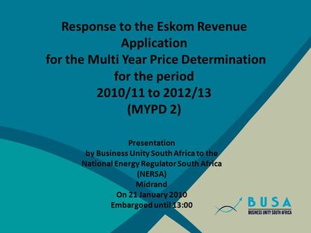 Response to the Eskom Revenue Application for the Multi Year Price Determination for the period 2010/11 to 2012/13 (MYPD 2) Presentation by Business Unity.