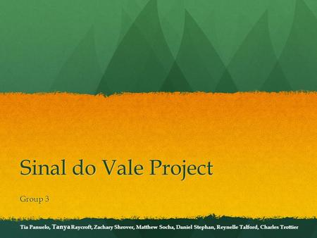 Sinal do Vale Project Group 3 Tia Panuelo, Tanya Raycroft, Zachary Shrover, Matthew Socha, Daniel Stephan, Reynelle Talford, Charles Trottier.