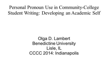 Personal Pronoun Use in Community-College Student Writing: Developing an Academic Self Olga D. Lambert Benedictine University Lisle, IL CCCC 2014: Indianapolis.