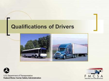 Qualifications of Drivers. Purpose This presentation is intended to educate commercial motor carriers and their drivers on the FMCSA regulations on driver.