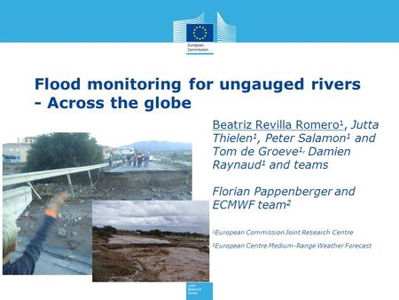 Flood monitoring for ungauged rivers - Across the globe Beatriz Revilla Romero 1, Jutta Thielen 1, Peter Salamon 1 and Tom de Groeve 1, Damien Raynaud.