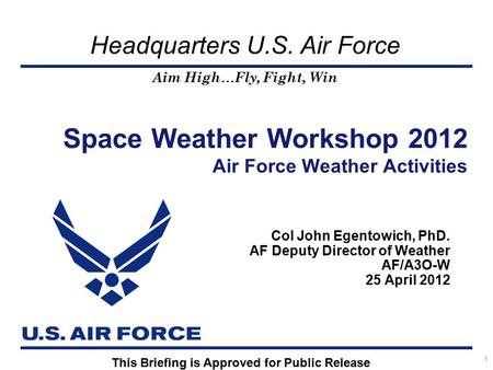Aim High…Fly, Fight, Win Headquarters U.S. Air Force Col John Egentowich, PhD. AF Deputy Director of Weather AF/A3O-W 25 April 2012 Space Weather Workshop.