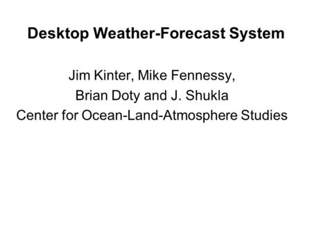 Desktop Weather-Forecast System Jim Kinter, Mike Fennessy, Brian Doty and J. Shukla Center for Ocean-Land-Atmosphere Studies.
