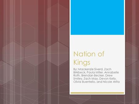 Nation of Kings By: Mackenzie Siverd, Zach Birkbeck, Paula Miller, Annabelle Roth, Brendan Becker, Drew Smiley, Zach May, Devon Kelly, Olivia Buentello,