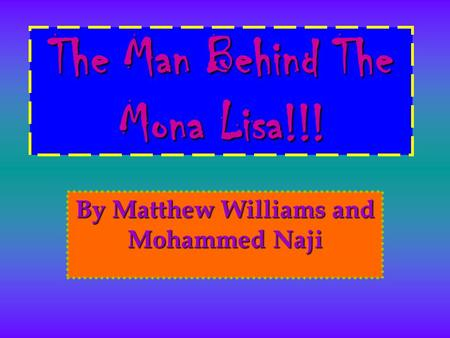 The Man Behind The Mona Lisa!!! By Matthew Williams and Mohammed Naji.