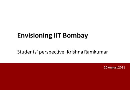 Envisioning IIT Bombay Students' perspective: Krishna Ramkumar 20 August 2011.