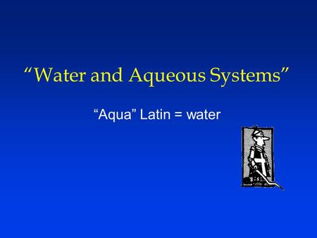 """Water and Aqueous Systems"" ""Aqua"" Latin = water."