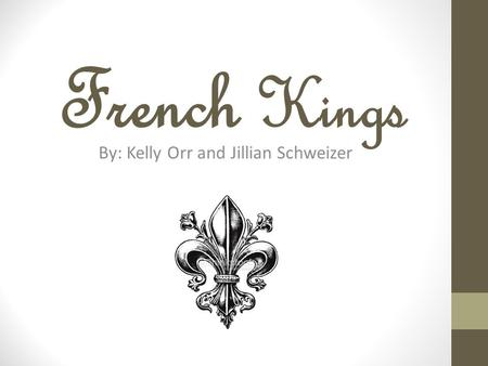French Kings By: Kelly Orr and Jillian Schweizer.