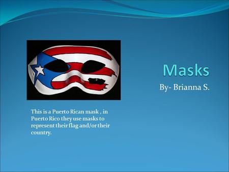 By- Brianna S. This is a Puerto Rican mask, in Puerto Rico they use masks to represent their flag and/or their country.