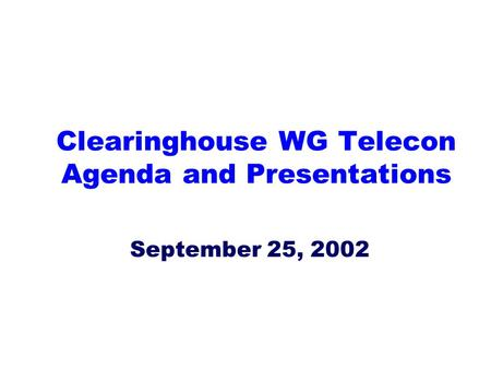 Clearinghouse WG Telecon Agenda and Presentations September 25, 2002.