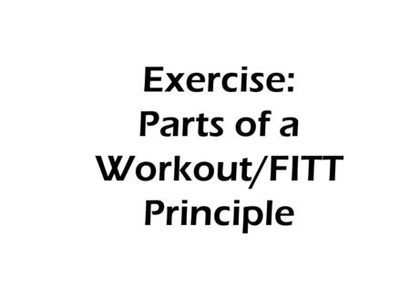 Exercise: Parts of a Workout/FITT Principle. Exercise The 3 Parts of a Workout FITT Principle Intensity levels.