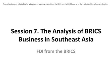 Session 7. The Analysis of BRICS Business in Southeast Asia FDI from the BRICS This collection was collated by Yuriy Zaytsev as teaching material on the.