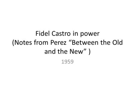 "Fidel Castro in power (Notes from Perez ""Between the Old and the New"" ) 1959."