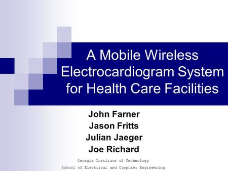 A Mobile Wireless Electrocardiogram System for Health Care Facilities John Farner Jason Fritts Julian Jaeger Joe Richard Georgia Institute of Technology.