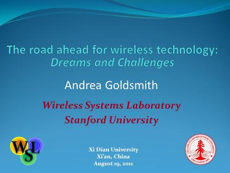 Andrea Goldsmith Wireless Systems Laboratory Stanford University Xi Dian University Xi'an, China August 19, 2011.